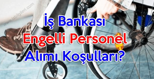 İş Bankası engelli personel alımı koşulları neler?