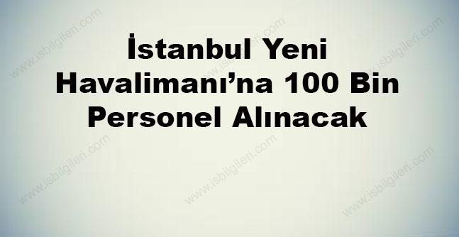 İstanbul Yeni Havalimanı'na 100 Bin Personel Alınacak