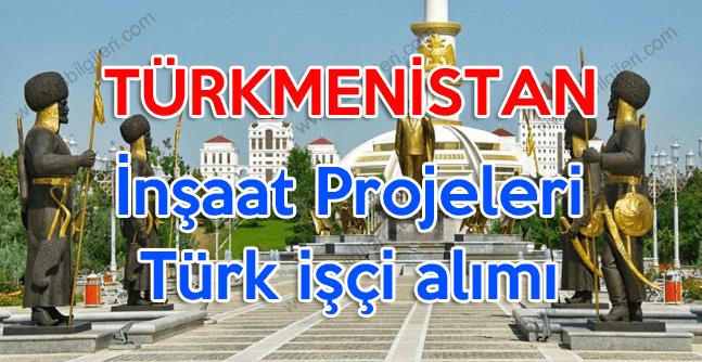Türkmenistan İnşaat Projeleri Türk işçi alımı