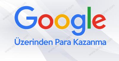 Google ve bağlı firmaları üzerinden para kazanma fikirleri