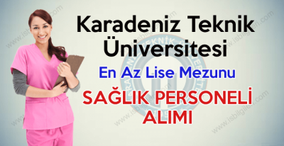 Karadeniz Teknik Üniversitesi Lise Mezunu Sağlık Personeli Alımı iş ilanı 2017