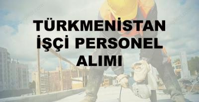 Türkmenistan İşçi Alımı 2017